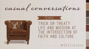 Casual Conversations: Trick Or Treat?: Life and Mission at the Intersection of Faith and Culture
