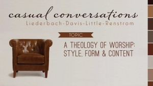 Casual Conversations: A Theology of Worship: Style, Form & Content