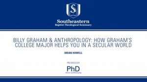 Brian Howell – Billy Graham & Anthropology: How Graham's College Major Helps You in a Secular World