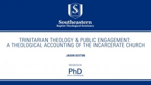 Jason Sexton – Trinitarian Theology & Public Engagement: A Theological Accounting of the Incarcerate Church