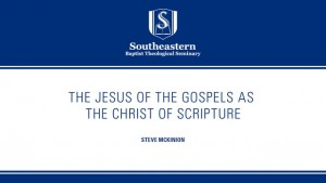 Theologians Reading the Gospels: Steve McKinion – The Jesus of the Gospels as the Christ of Scripture