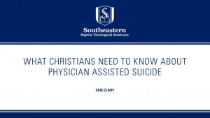 Erik Clary – What Christians Need to Know About Physician Assisted Suicide