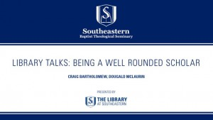 Library Talk – Being a Well Rounded Scholar – Craig Bartholomew
