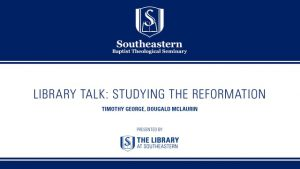 Library Talk: Timothy George and Dougald Mclaurin – Studying the Reformation