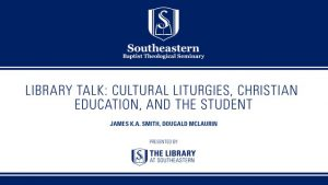Library Talk: Cultural Liturgies, Christian Education, and the Student – James K.A. Smith