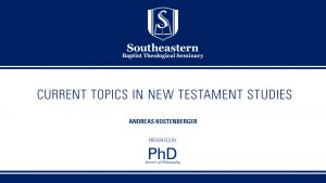 Andreas Kostenberger – Current Topics In New Testament Studies