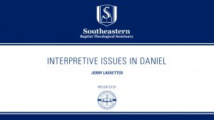 Jerry Lassetter – Interpretive Issues In Daniel – Christ-Centered Exposition Workshop