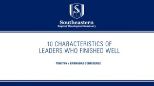 Timothy Barnabas Conference – Session 1 – 10 Characteristics of Leaders Who Finished Well
