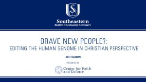 Jeff Hardin – Brave New People? Editing the Human Genome in Christian Perspective