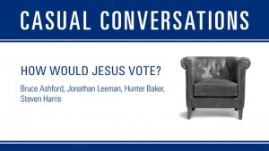 Casual Conversations: How Would Jesus Vote