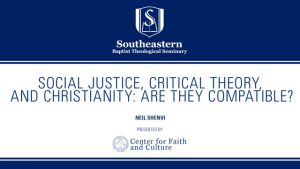 Neil Shenvi –  Social Justice, Critical Theory, and Christianity: Are They Compatible?