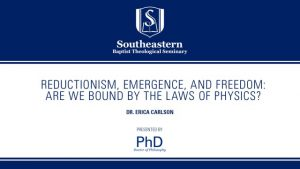 Dr. Erica Carlson – Reductionism, Emergence, and Freedom:  Are we bound by the laws of physics?